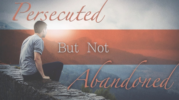 Persecuted But Not Abandoned!