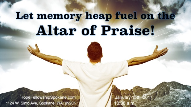 Let memory heap fuel on the altar of praise.